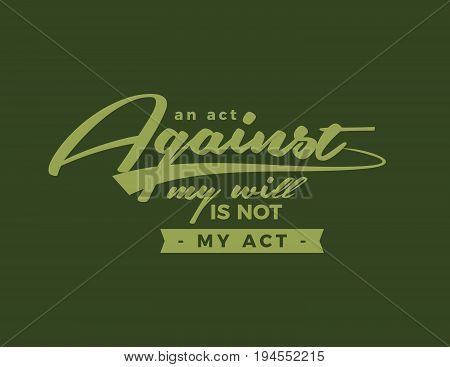 An act against my will is not my act.
