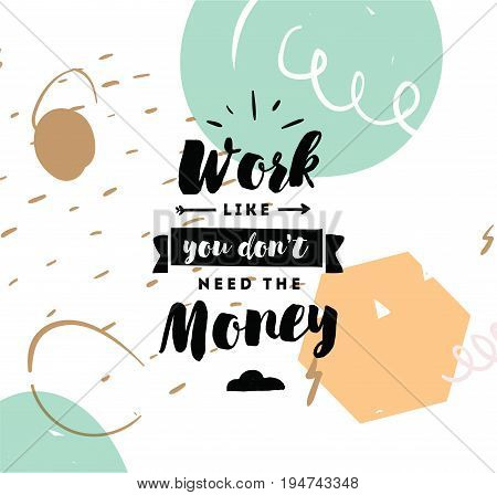 Work like you don't need the money. Inspirational quote, motivation. Typography for poster, invitation, greeting card or t-shirt. Vector lettering, inscription, calligraphy design. Text background
