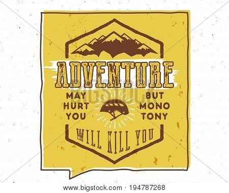 Vintage hand drawn typography poster illustration with sign adventure may hurt you but monotony will kill you - Grunge effect. Inside of yellow speech bubble. Motivational banner. .