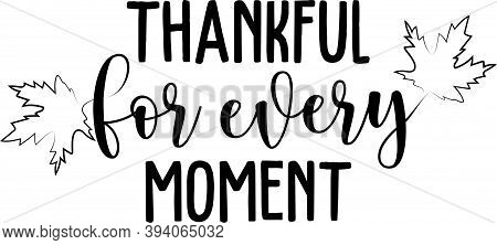 Thankful For Every Moment. Thanksgiving Day. Thankful Phrases
