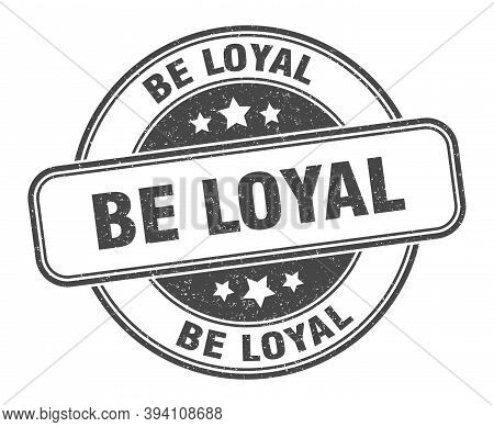 Be Loyal Stamp. Be Loyal Round Grunge Sign. Label