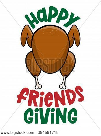 Happy Friends Giving (thanksgiving) - Funny Christmas Text With Cartoon Roasted Turkey. Calligraphy