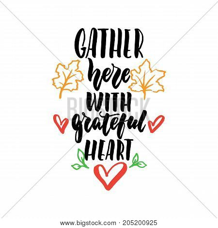 Gather here with grateful heart - Thanksgiving hand drawn lettering quote isolated on the white background. Fun brush ink inscription for photo overlays greeting card or t-shirt print poster design