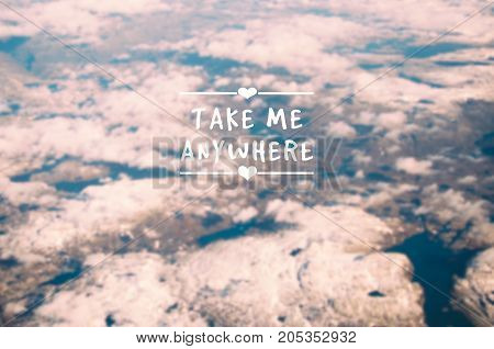 Travel inspirational quotes - Take me anywhere. Blurry background.
