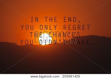 Inspirational quotes - In the end you only regret the chances you didn't take. Blurry background