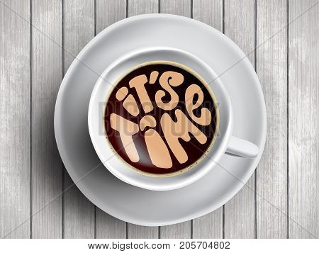 Coffee cup with time lettering, motivation quotes about time, awaking, right moment. Realistic black coffee on white wooden background with motivation
