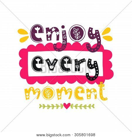 Enjoy Every Moment. Vector Doodle Poster With Phrase And Decor Elements. Typography Card In White Ba