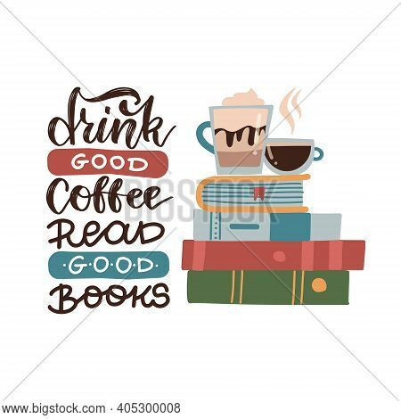 Drink Good Coffee, Read Good Books - Lettering Quote. Vector Flat Illustration With Books Stack And