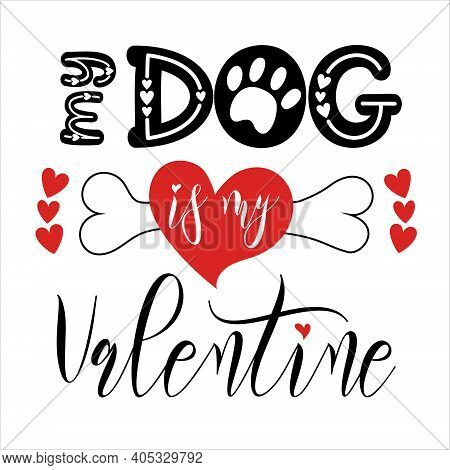 Valentines Day Funny Design. Handwritten Calligraphy Lettering Quote My Dog Is My Valentine With Hea