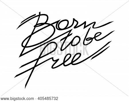 Born To Be Free Vector Text. Calligraphy Hand Drawn Lettering. Isolated On White Background. Can Be