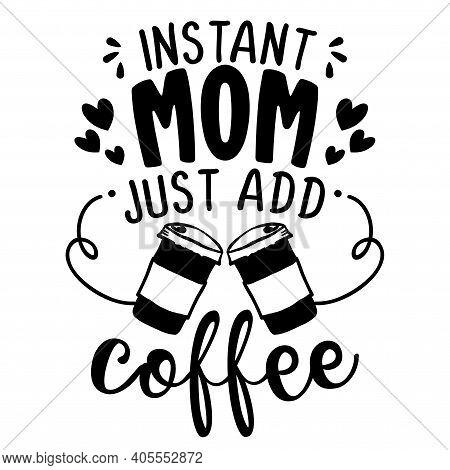 Instant Mom, Just Add Coffee - Concept With Coffee Cup. Motivational Poster Or Gift For Mother's Day