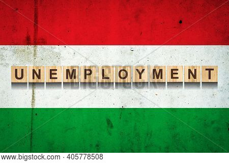 Unemployment. The Inscription On Wooden Blocks On The Background Of The Hungary Flag. Unemployment G