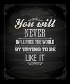 "Quote Typographical Background, vector design. ""You will never influence the world by trying to be like it"" poster"