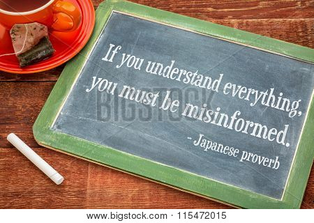 If you understand everything, you must be misinformed. Japanese proverb on a slate blackboard with chalk and cup of tea