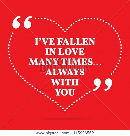Inspirational Love Quote. I've Fallen In Love Many Times... Always With You.