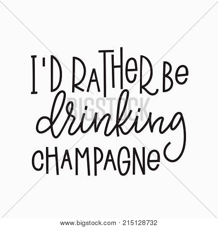 I rather be drinking champagne quote lettering. Calligraphy inspiration graphic design typography element. Hand written postcard. Cute simple vector sign.