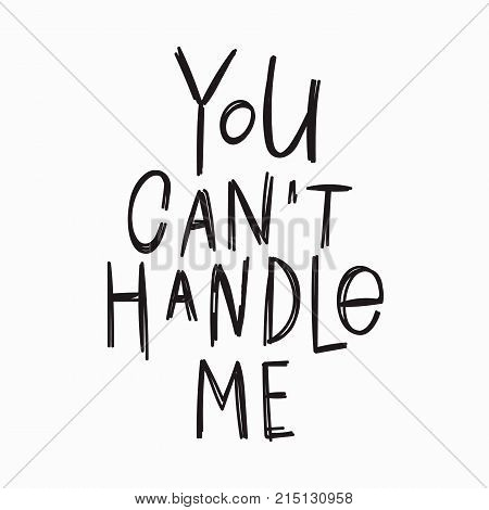 You cant handle me quote lettering. Calligraphy inspiration graphic design typography element. Hand written postcard. Cute simple vector sign.