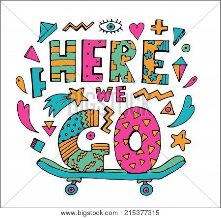 Bright colorful Here we Go lettering with skateboard.Isolated on white background.Quote design.Drawing for prints on t-shirts and bags or poster.Vector