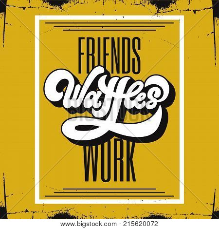 Friends waffles work. Vector handwritten lettering 90's style. Template for card poster banner print for t-shirt.