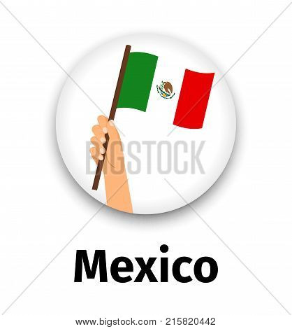 Mexico flag in hand, round icon with shadow isolated on white. Human hand holding flag, vector illustration