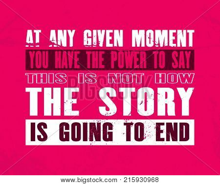 Inspiring motivation quote with text At Any Given Moment You Have The Power To Say This Is Not How The Story Is Going To End. Vector typography poster concept. Distressed old metal sign texture.
