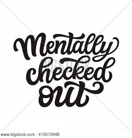 Mentally Checked Out. Hand Lettering Text Isolated On White Background. Vector Typography For T-shir