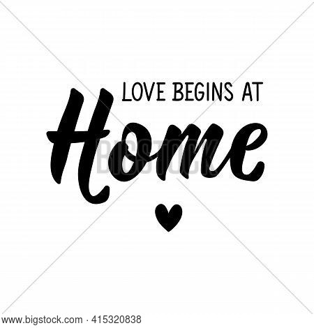 Love Begins At Home. Lettering. Can Be Used For Prints Bags, T-shirts, Posters, Cards. Calligraphy V