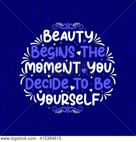 Beautiful Typography Design, Beauty Begins The Moment You Decide To Be Yourself. Motivational And In