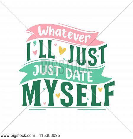 Whatever I'll Just  Date Myself. Valentine Day Design.