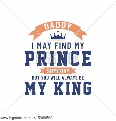 Daddy I May Find My Prince Someday But You Will Always Be My King, Vector Lettering Design