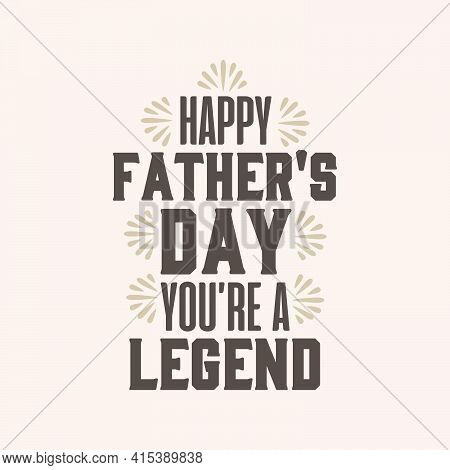 Happy Fathers Day, You Are A Legend. Fathers Day Typography Design