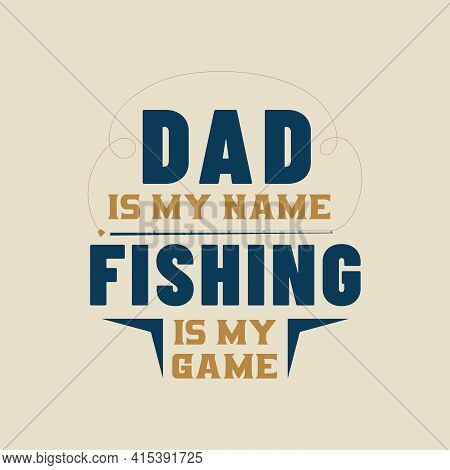 Dad Is My Name, Fishing Is My Game. Fathers Day Design For Fishing Lover Dad