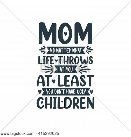 Mom No Matter What Life Throws At You At Least You Don't Have Ugly Children, Mothers Day Lettering D