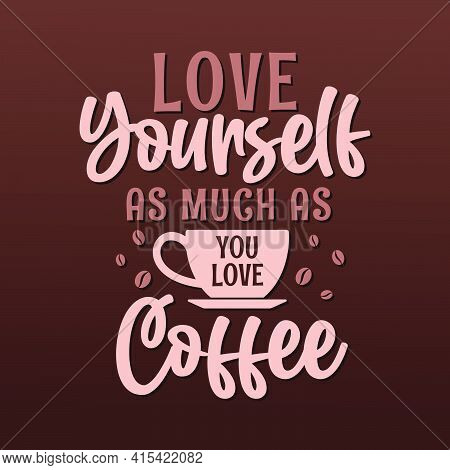 Love Yourself As Much As You Love Coffee. Coffee Quotes Lettering Design.