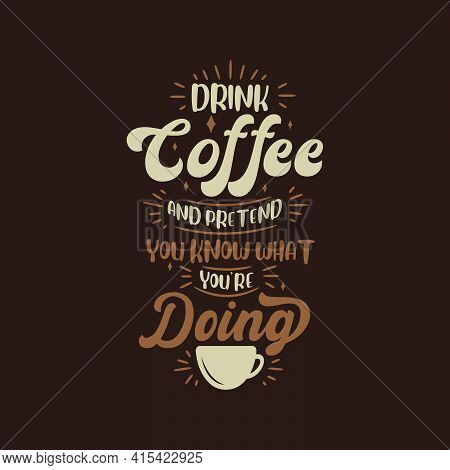 Drink Coffee And Pretend You Know What You're Doing. Coffee Quotes Lettering Design.
