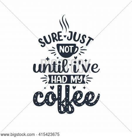 Sure Just Not Until I've Had My Coffee. Coffee Quotes Lettering Design.