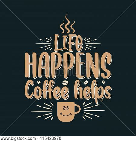 Life Happens Coffee Helps. Coffee Quotes Lettering Design.