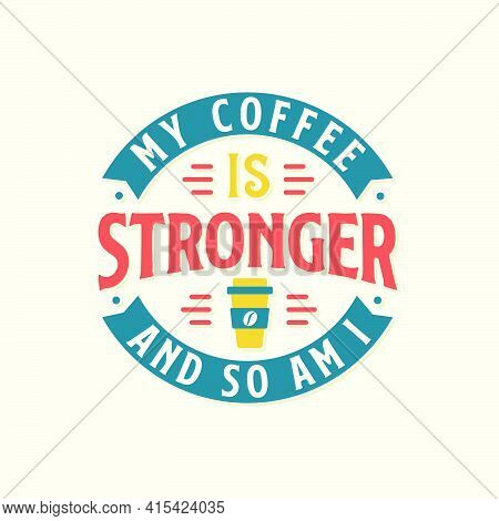 My Coffee Is Stronger And So Am I. Coffee Quotes Lettering Design.