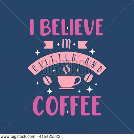 I Believe In Glitter And Coffee. Coffee Quotes Lettering Design.