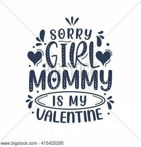 Sorry Girls Mommy Is My Valentine. Mothers Day Lettering Design.