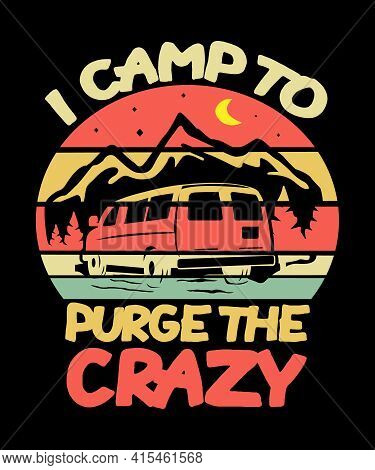 I Camp To Purge The Crazy Camping Quote Graphic For People Who Love The Outdoors.  Has A Van And Mou