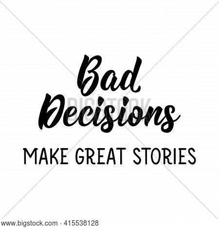 Bad Decisions Make Great Stories. Lettering. Can Be Used For Prints Bags, T-shirts, Posters, Cards.