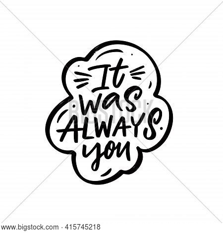 It Was Always You. Hand Drawn Black Color Lettering Phrase.