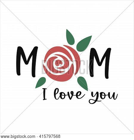 I Love You Mom. Mother's Day Quote. Mothers Day Lettering With A Rose. Mum Decor. Vector Illustratio