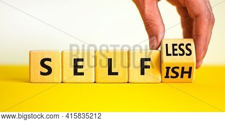 Selfish Or Selfless Symbol. Businessman Turns Cubes And Changes The Word 'selfish' To 'selfless'. Be