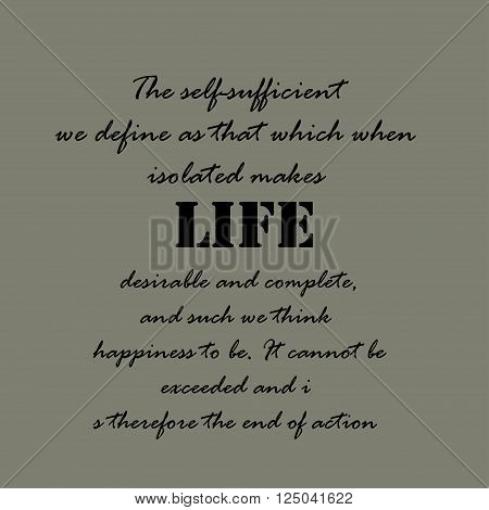 The self-sufficient we define as that which when isolated makes life desirable and complete, and such we think happiness to be. It cannot be exceeded and is therefore the end of action