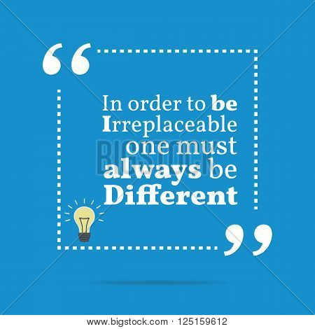 Inspirational Motivational Quote. In Order To Be Irreplaceable One Must Always Be Different.