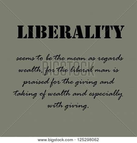 Liberality seems to be the mean as regards wealth, for the liberal man is praised for the giving and taking of wealth and especially with giving.