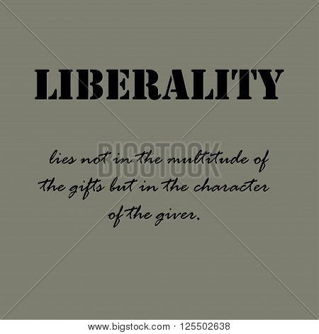 Liberality lies not in the multitude of the gifts but in the character of the giver.