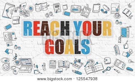Reach Your Goals. Multicolor Inscription on White Brick Wall with Doodle Icons Around. Modern Style Illustration with Doodle Design Icons. Reach Your Goals on White Brickwall Background.